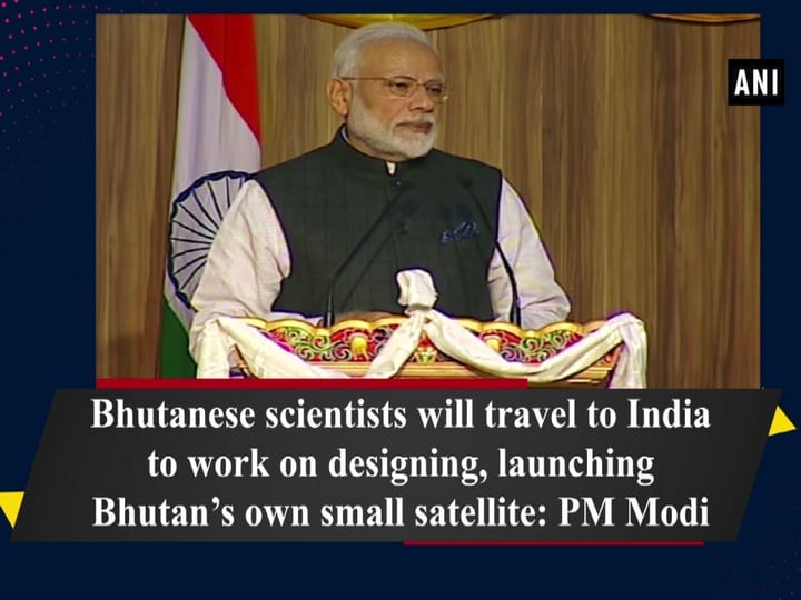 Bhutanese scientists will travel to India to work on designing, launching Bhutan's own small satellite: PM Modi