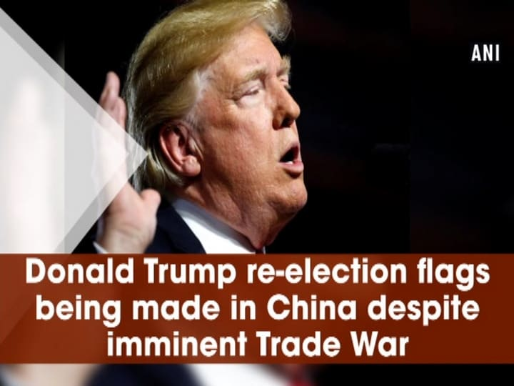 Donald Trump re-election flags being made in China despite imminent Trade War