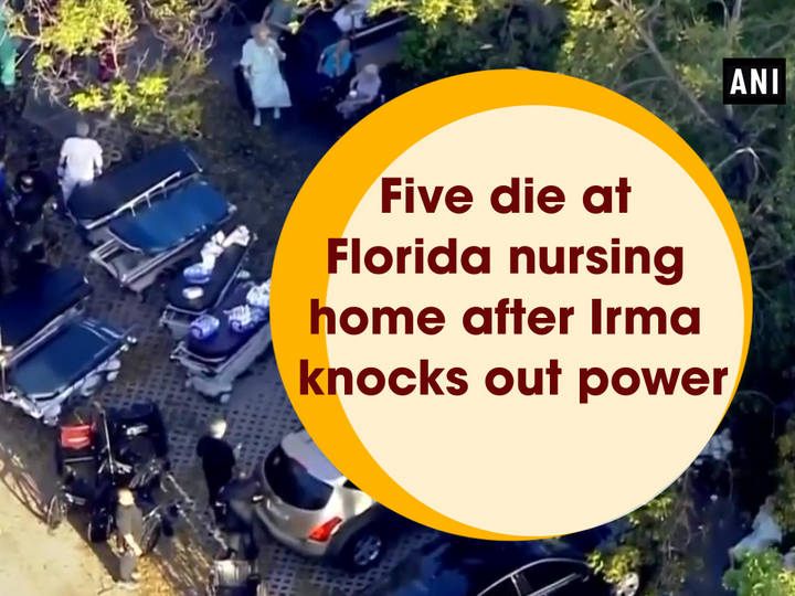 Five die at Florida nursing home after Irma knocks out power