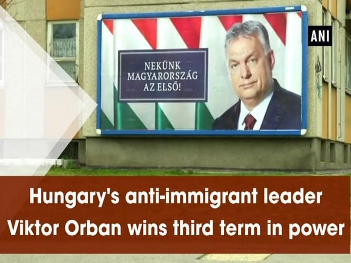 Hungary's anti-immigrant leader Viktor Orban wins third term in power