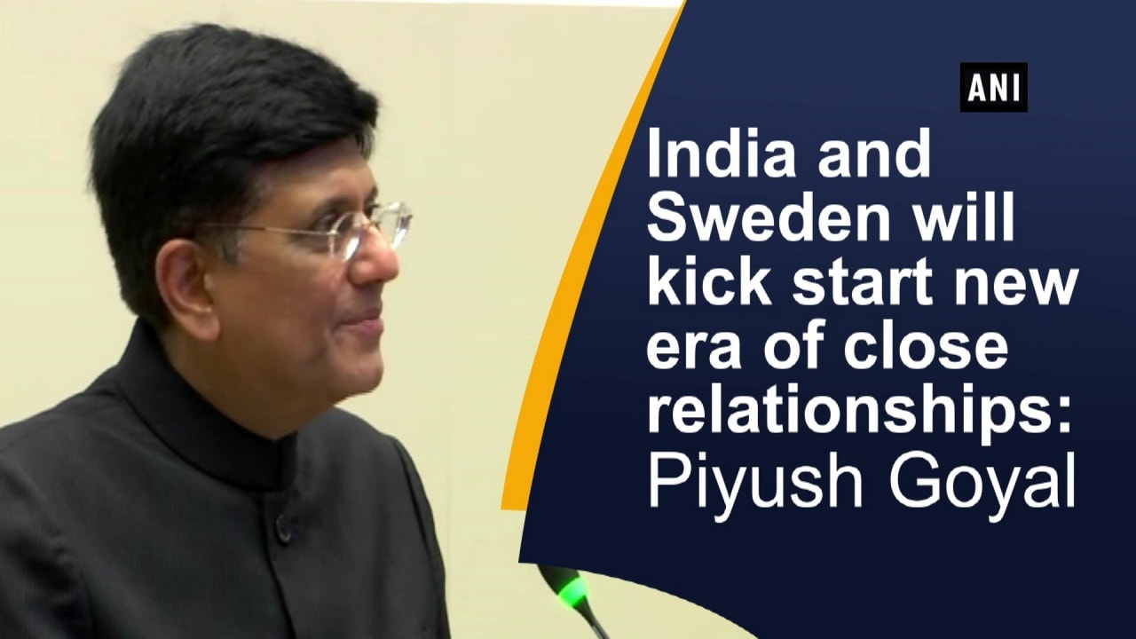 India and Sweden will kick start new era of close relationships: Piyush Goyal