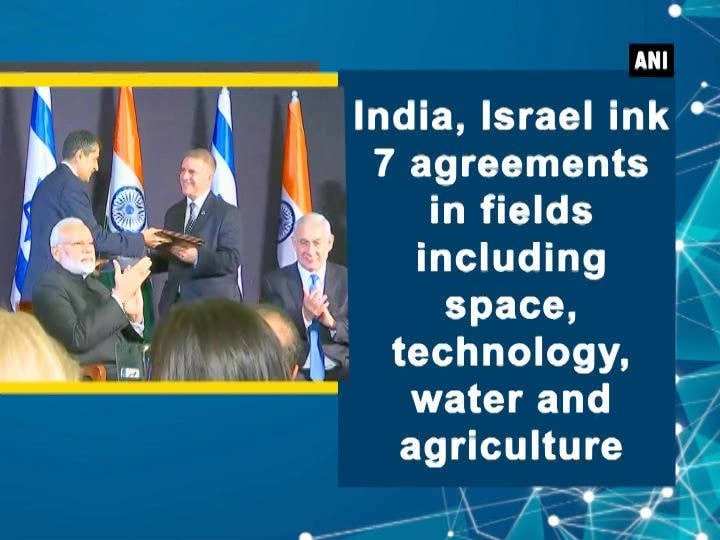 India, Israel ink 7 agreements in fields including space, technology, water and agriculture