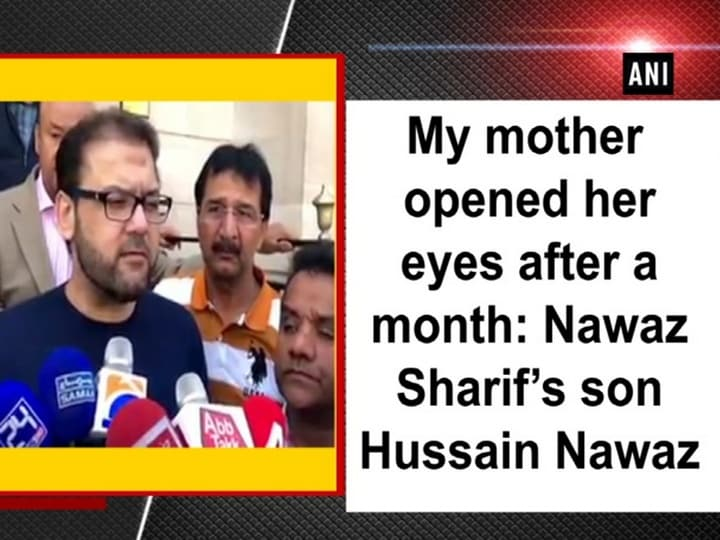 My mother opened her eyes after a month: Nawaz Sharif's son Hussain Nawaz
