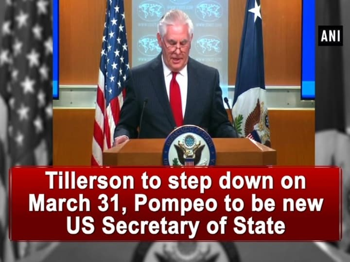 Tillerson to step down on March 31, Pompeo to be new US Secretary of State