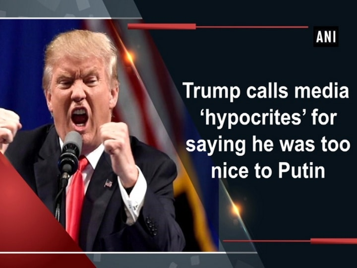 Trump calls media 'hypocrites' for saying he was too nice to Putin
