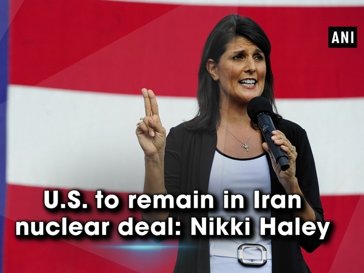 U.S. to remain in Iran nuclear deal: Nikki Haley