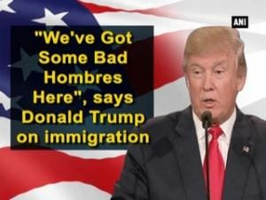 """We've Got Some Bad Hombres Here"", says Donald Trump on immigration"