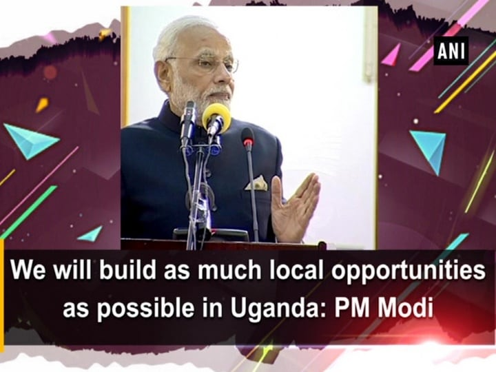 We will build as much local opportunities as possible in Uganda: PM Modi