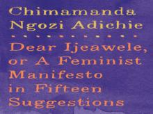 Dear Ijeawele, or A Feminist Manifesto in Fifteen Suggestions   Author:  Chimamanda Ngozi Adichie Publisher: Knopf Pages: 80 Price: $15